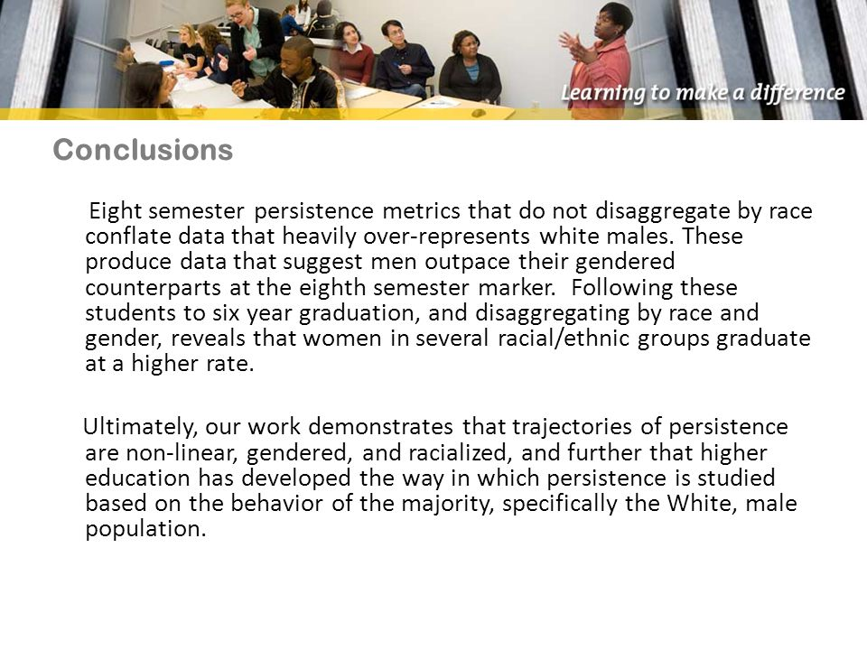 Conclusions Eight semester persistence metrics that do not disaggregate by race conflate data that heavily over-represents white males.