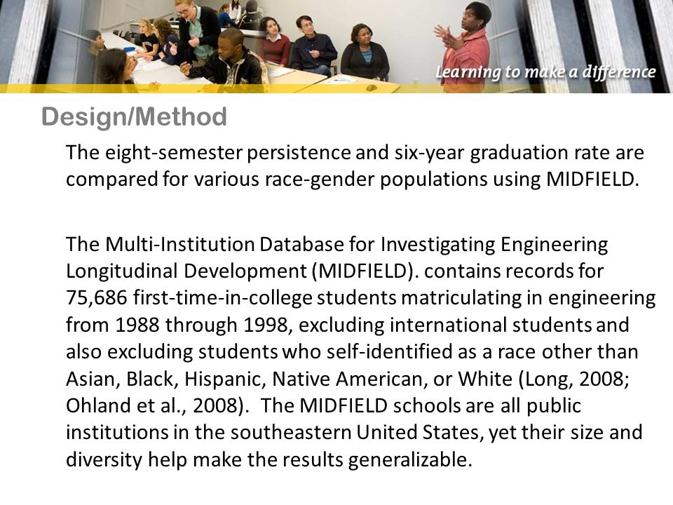 Design/Method The eight-semester persistence and six-year graduation rate are compared for various race-gender populations using MIDFIELD.