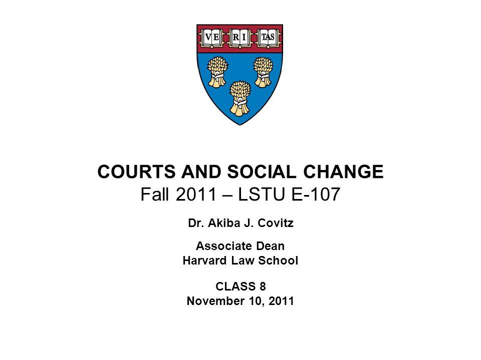 COURTS AND SOCIAL CHANGE Fall 2011 – LSTU E-107 Dr. Akiba J. Covitz Associate Dean Harvard Law School CLASS 8 November 10, 2011