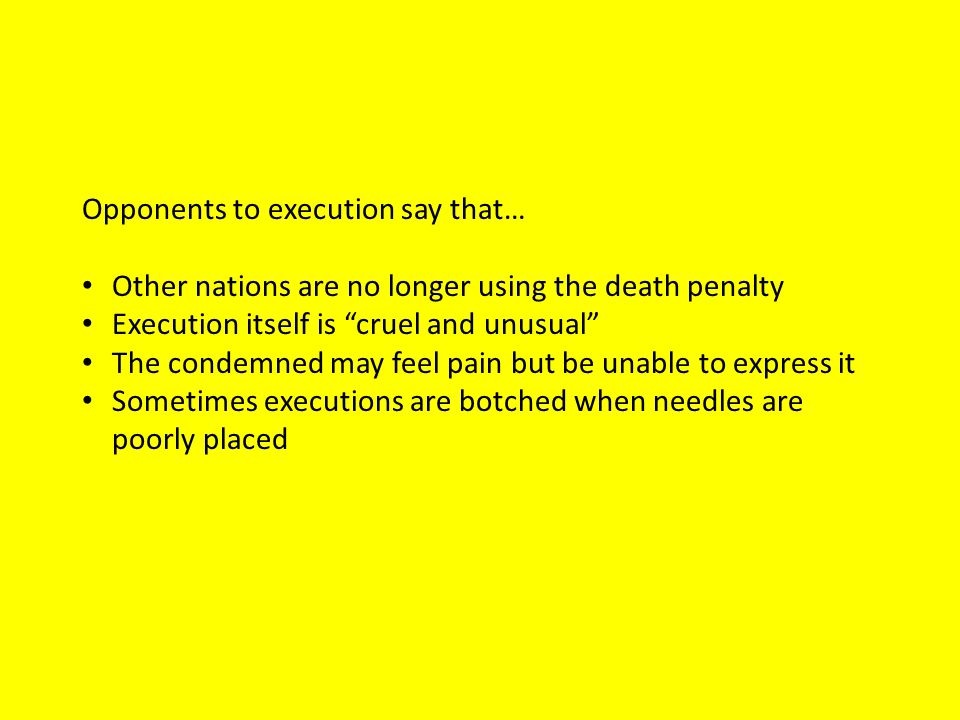 Opponents to execution say that… Other nations are no longer using the death penalty Execution itself is cruel and unusual The condemned may feel pain but be unable to express it Sometimes executions are botched when needles are poorly placed