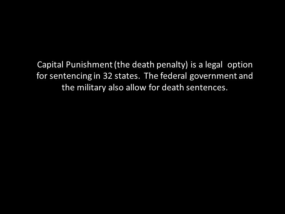 Capital Punishment (the death penalty) is a legal option for sentencing in 32 states.