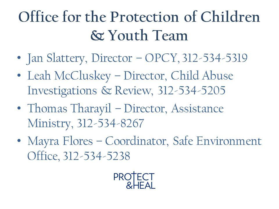 Office for the Protection of Children & Youth Team Jan Slattery, Director – OPCY, 312-534-5319 Leah McCluskey – Director, Child Abuse Investigations & Review, 312-534-5205 Thomas Tharayil – Director, Assistance Ministry, 312-534-8267 Mayra Flores – Coordinator, Safe Environment Office, 312-534-5238