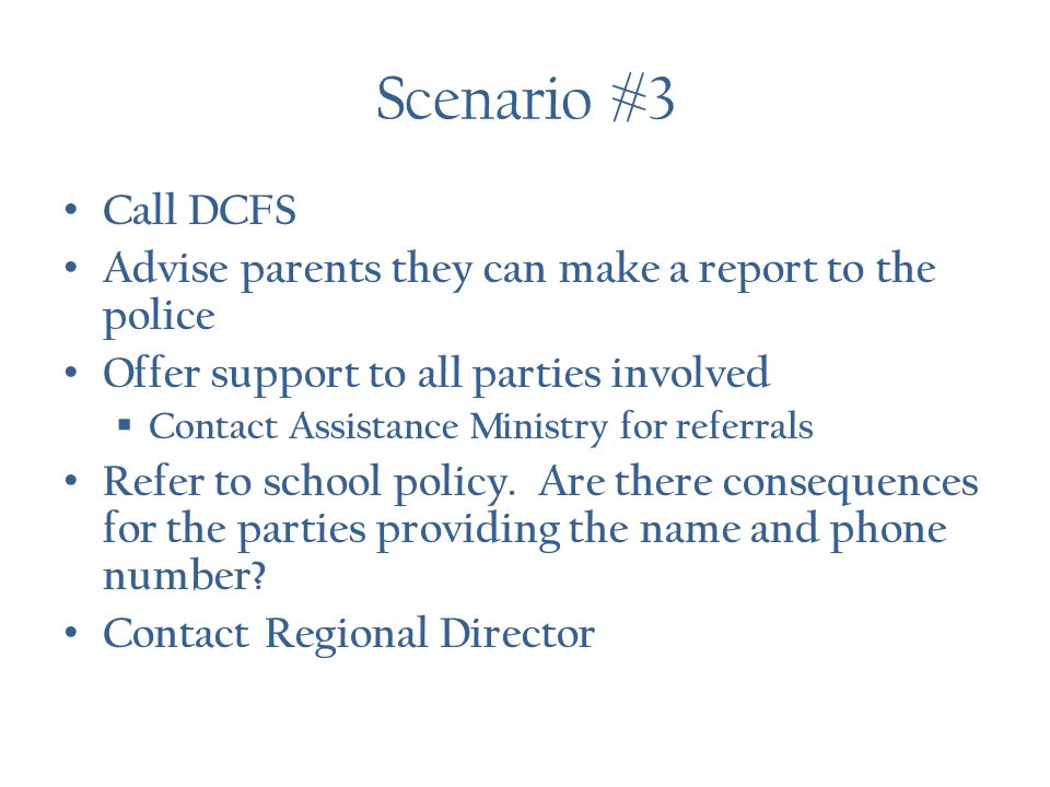 Scenario #3 Call DCFS Advise parents they can make a report to the police Offer support to all parties involved  Contact Assistance Ministry for referrals Refer to school policy.