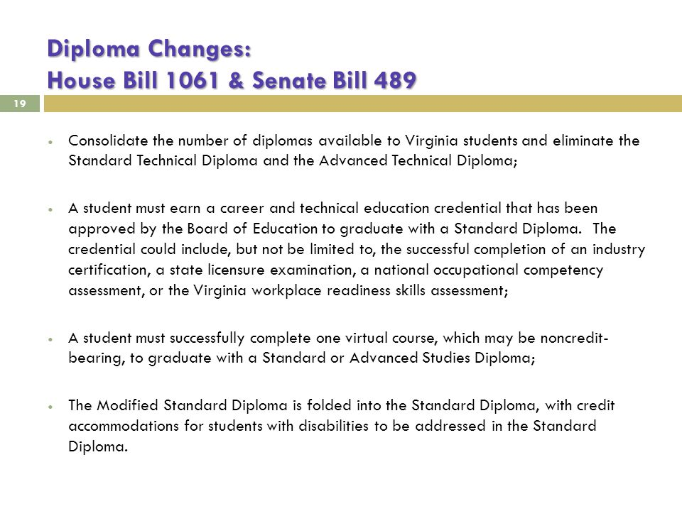 Diploma Changes: House Bill 1061 & Senate Bill 489 19 Consolidate the number of diplomas available to Virginia students and eliminate the Standard Technical Diploma and the Advanced Technical Diploma; A student must earn a career and technical education credential that has been approved by the Board of Education to graduate with a Standard Diploma.