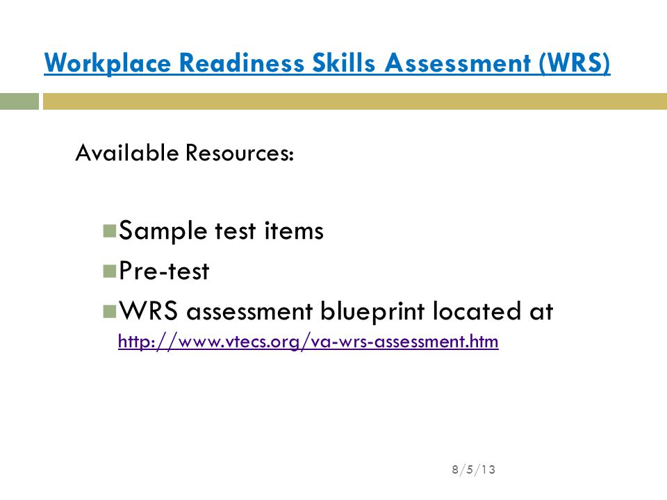 Workplace Readiness Skills Assessment (WRS) Available Resources: Sample test items Pre-test WRS assessment blueprint located at http://www.vtecs.org/va-wrs-assessment.htm http://www.vtecs.org/va-wrs-assessment.htm 8/5/13