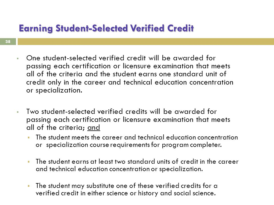Earning Student-Selected Verified Credit 38  One student-selected verified credit will be awarded for passing each certification or licensure examination that meets all of the criteria and the student earns one standard unit of credit only in the career and technical education concentration or specialization.