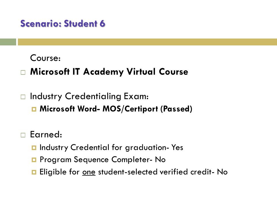 Scenario: Student 6 Course:  Microsoft IT Academy Virtual Course  Industry Credentialing Exam:  Microsoft Word- MOS/Certiport (Passed)  Earned:  Industry Credential for graduation- Yes  Program Sequence Completer- No  Eligible for one student-selected verified credit- No
