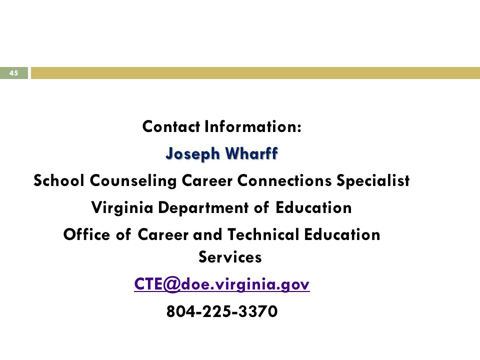 45 Contact Information: Joseph Wharff School Counseling Career Connections Specialist Virginia Department of Education Office of Career and Technical Education Services CTE@doe.virginia.gov 804-225-3370