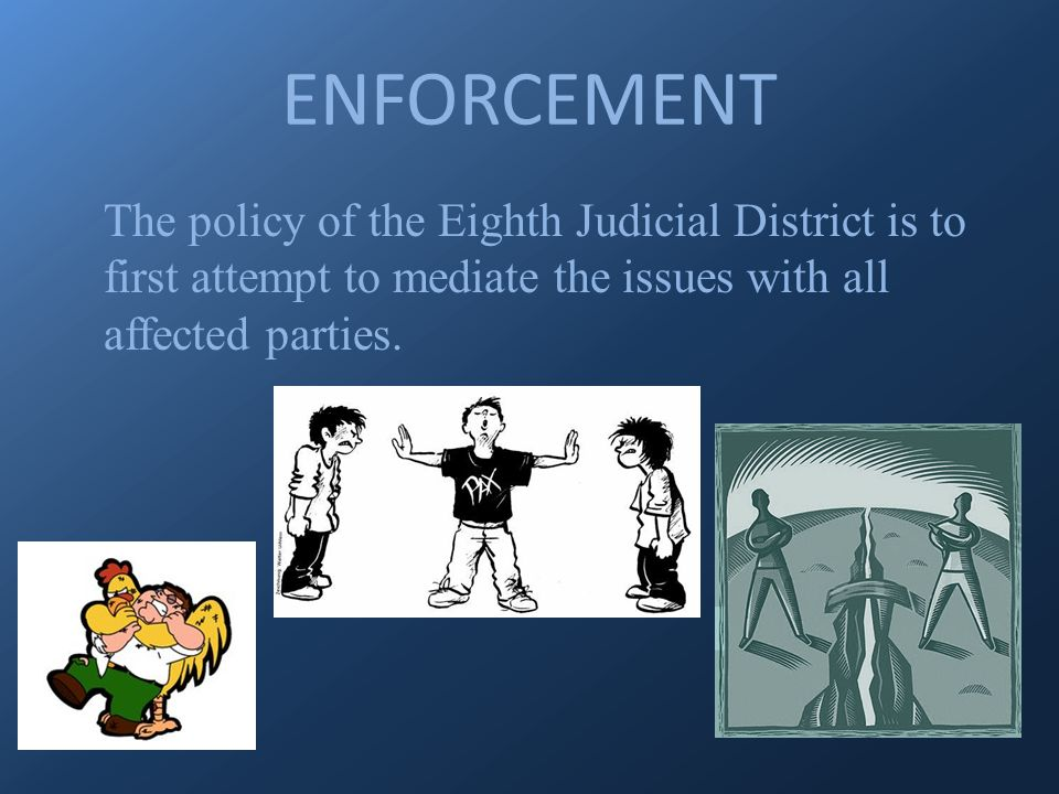 ENFORCEMENT The policy of the Eighth Judicial District is to first attempt to mediate the issues with all affected parties.