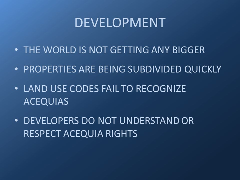 DEVELOPMENT THE WORLD IS NOT GETTING ANY BIGGER PROPERTIES ARE BEING SUBDIVIDED QUICKLY LAND USE CODES FAIL TO RECOGNIZE ACEQUIAS DEVELOPERS DO NOT UNDERSTAND OR RESPECT ACEQUIA RIGHTS