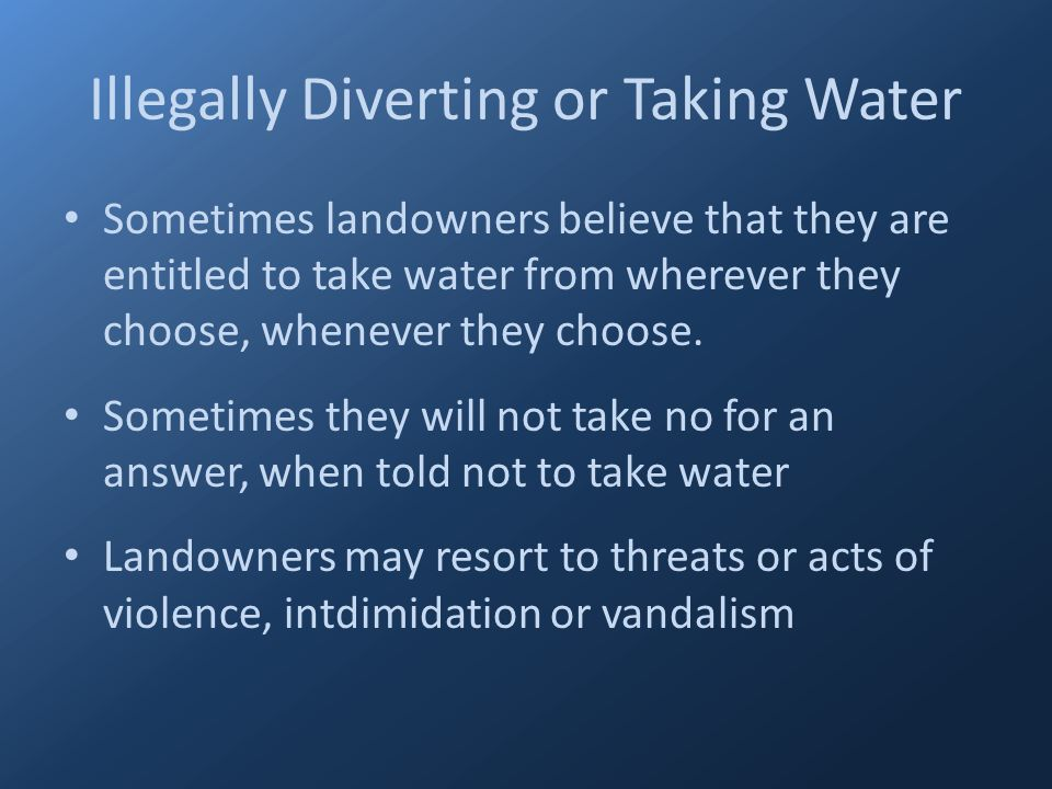 Illegally Diverting or Taking Water Sometimes landowners believe that they are entitled to take water from wherever they choose, whenever they choose.