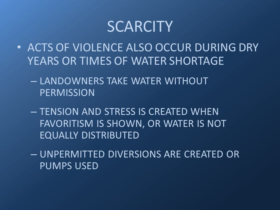 ACTS OF VIOLENCE ALSO OCCUR DURING DRY YEARS OR TIMES OF WATER SHORTAGE – LANDOWNERS TAKE WATER WITHOUT PERMISSION – TENSION AND STRESS IS CREATED WHEN FAVORITISM IS SHOWN, OR WATER IS NOT EQUALLY DISTRIBUTED – UNPERMITTED DIVERSIONS ARE CREATED OR PUMPS USED