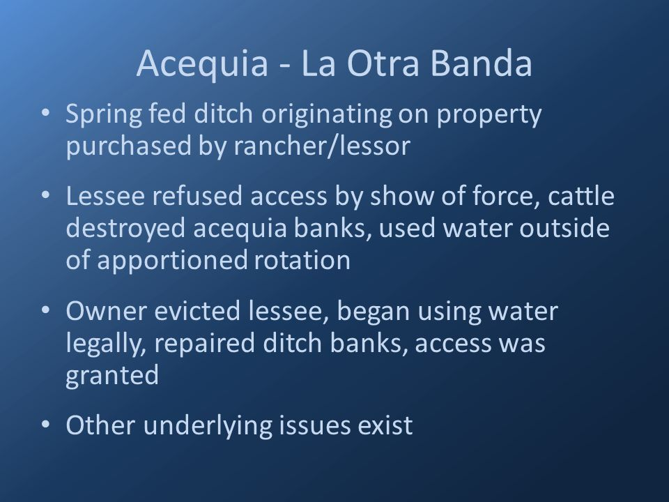 Acequia - La Otra Banda Spring fed ditch originating on property purchased by rancher/lessor Lessee refused access by show of force, cattle destroyed acequia banks, used water outside of apportioned rotation Owner evicted lessee, began using water legally, repaired ditch banks, access was granted Other underlying issues exist