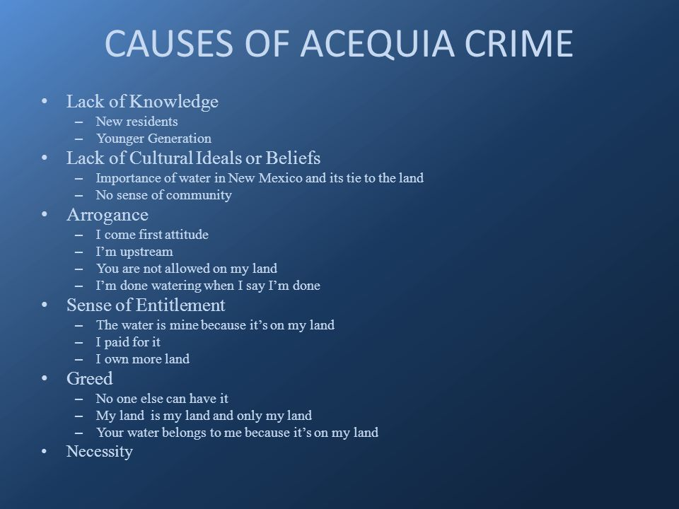 CAUSES OF ACEQUIA CRIME Lack of Knowledge – New residents – Younger Generation Lack of Cultural Ideals or Beliefs – Importance of water in New Mexico and its tie to the land – No sense of community Arrogance – I come first attitude – I'm upstream – You are not allowed on my land – I'm done watering when I say I'm done Sense of Entitlement – The water is mine because it's on my land – I paid for it – I own more land Greed – No one else can have it – My land is my land and only my land – Your water belongs to me because it's on my land Necessity