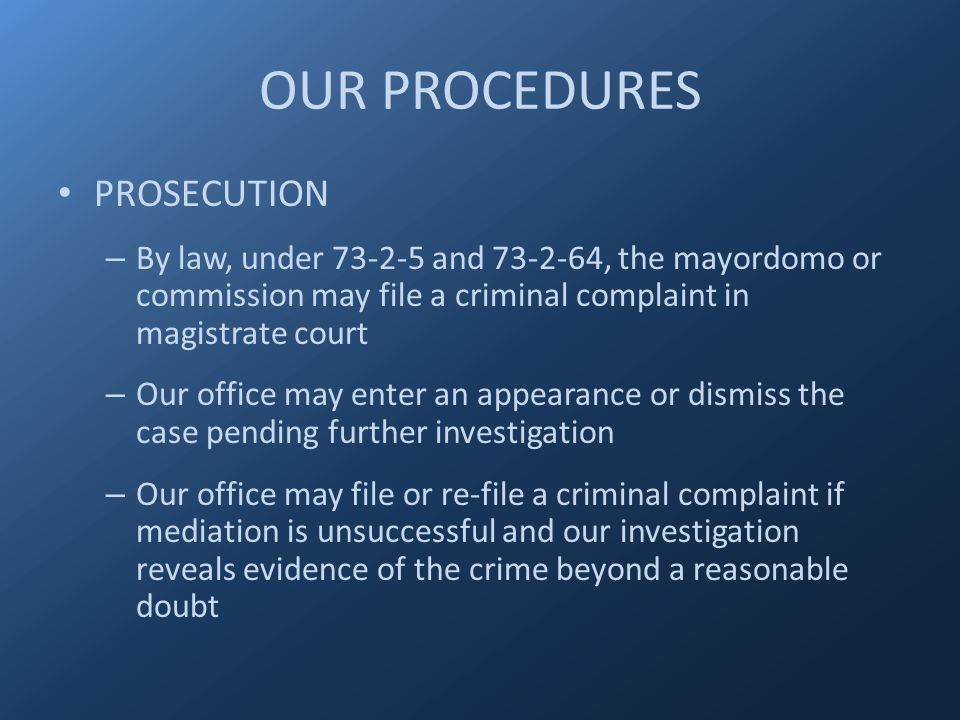 OUR PROCEDURES PROSECUTION – By law, under 73-2-5 and 73-2-64, the mayordomo or commission may file a criminal complaint in magistrate court – Our office may enter an appearance or dismiss the case pending further investigation – Our office may file or re-file a criminal complaint if mediation is unsuccessful and our investigation reveals evidence of the crime beyond a reasonable doubt