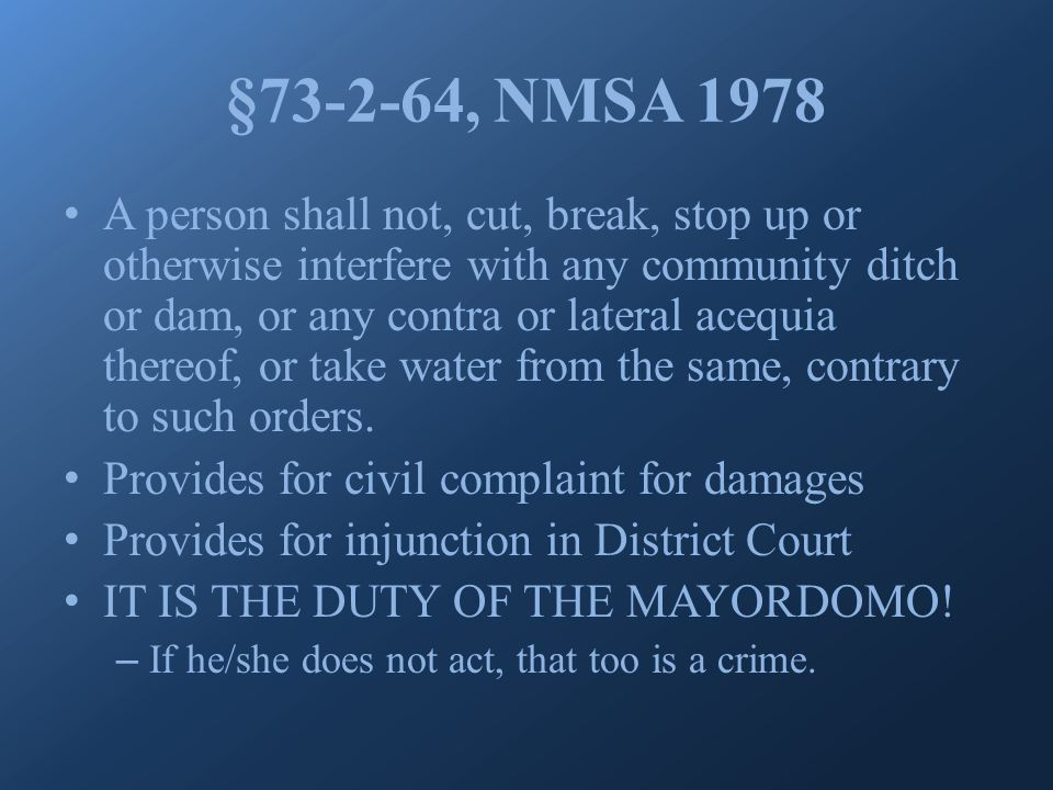 § 73-2-64, NMSA 1978 A person shall not, cut, break, stop up or otherwise interfere with any community ditch or dam, or any contra or lateral acequia thereof, or take water from the same, contrary to such orders.