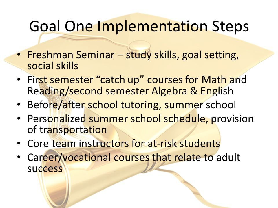Goal One Implementation Steps Freshman Seminar – study skills, goal setting, social skills First semester catch up courses for Math and Reading/second semester Algebra & English Before/after school tutoring, summer school Personalized summer school schedule, provision of transportation Core team instructors for at-risk students Career/vocational courses that relate to adult success