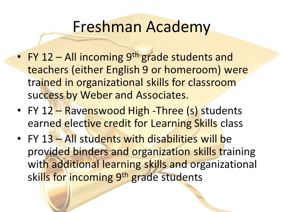 Freshman Academy FY 12 – All incoming 9 th grade students and teachers (either English 9 or homeroom) were trained in organizational skills for classroom success by Weber and Associates.
