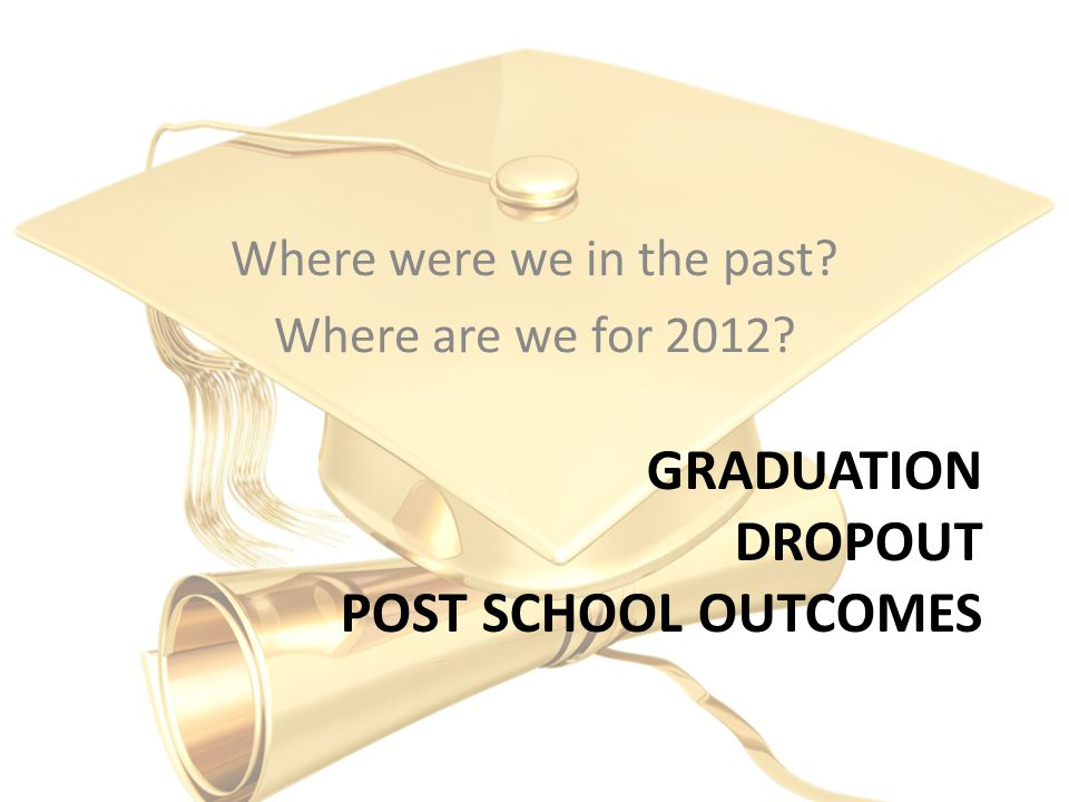 GRADUATION DROPOUT POST SCHOOL OUTCOMES Where were we in the past Where are we for 2012