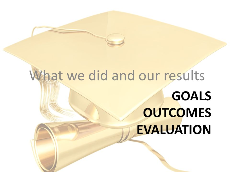 GOALS OUTCOMES EVALUATION What we did and our results