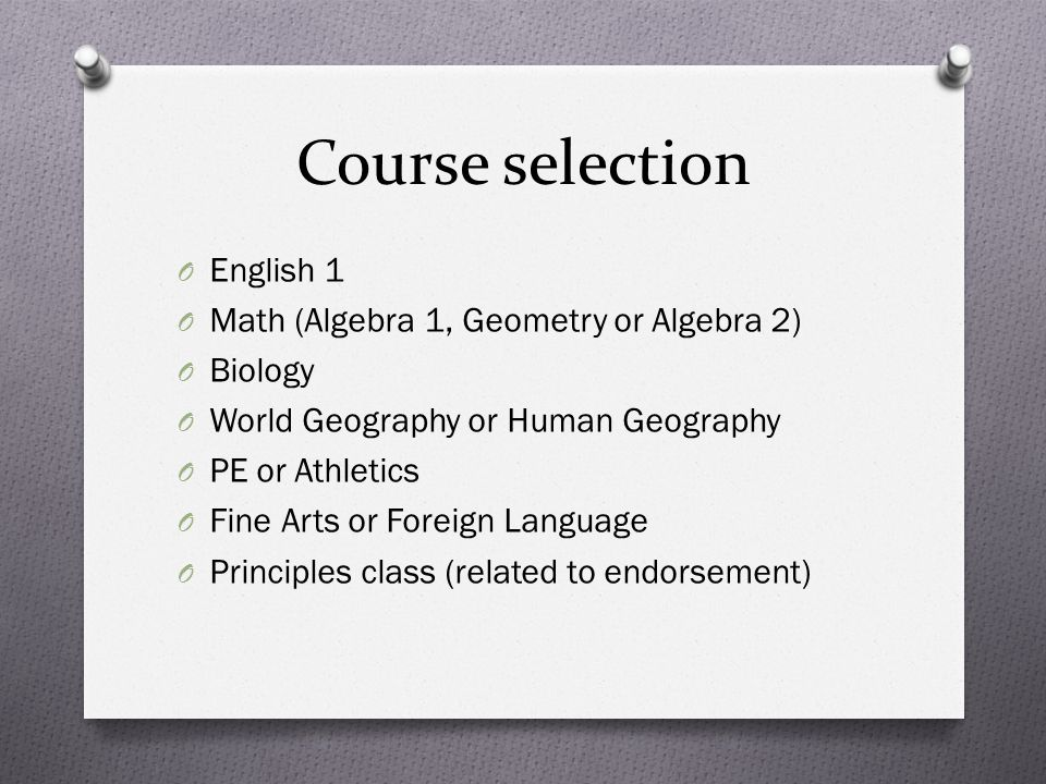 Course selection O English 1 O Math (Algebra 1, Geometry or Algebra 2) O Biology O World Geography or Human Geography O PE or Athletics O Fine Arts or Foreign Language O Principles class (related to endorsement)
