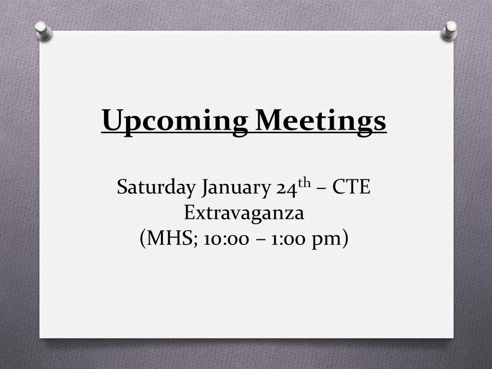 Upcoming Meetings Saturday January 24 th – CTE Extravaganza (MHS; 10:00 – 1:00 pm)