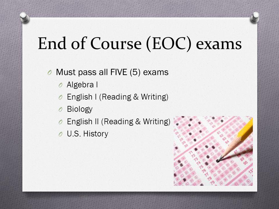 End of Course (EOC) exams O Must pass all FIVE (5) exams O Algebra I O English I (Reading & Writing) O Biology O English II (Reading & Writing) O U.S.