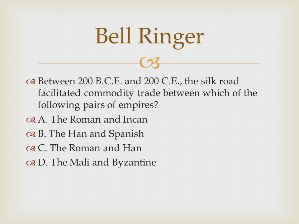   Between 200 B.C.E. and 200 C.E., the silk road facilitated commodity trade between which of the following pairs of empires?  A. The Roman and Inc