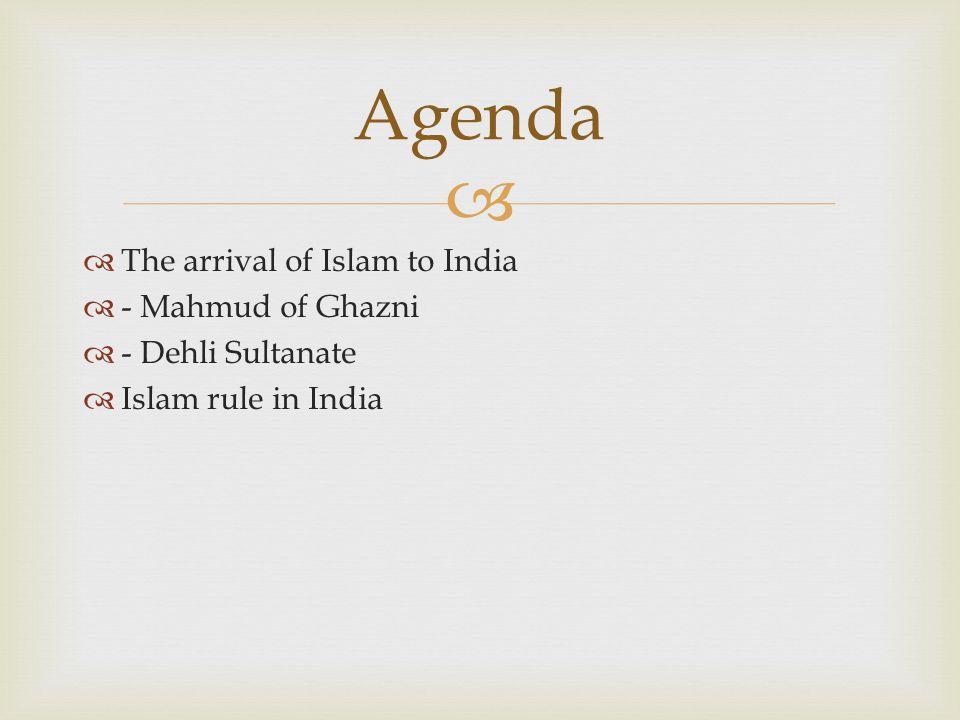   The arrival of Islam to India  - Mahmud of Ghazni  - Dehli Sultanate  Islam rule in India Agenda