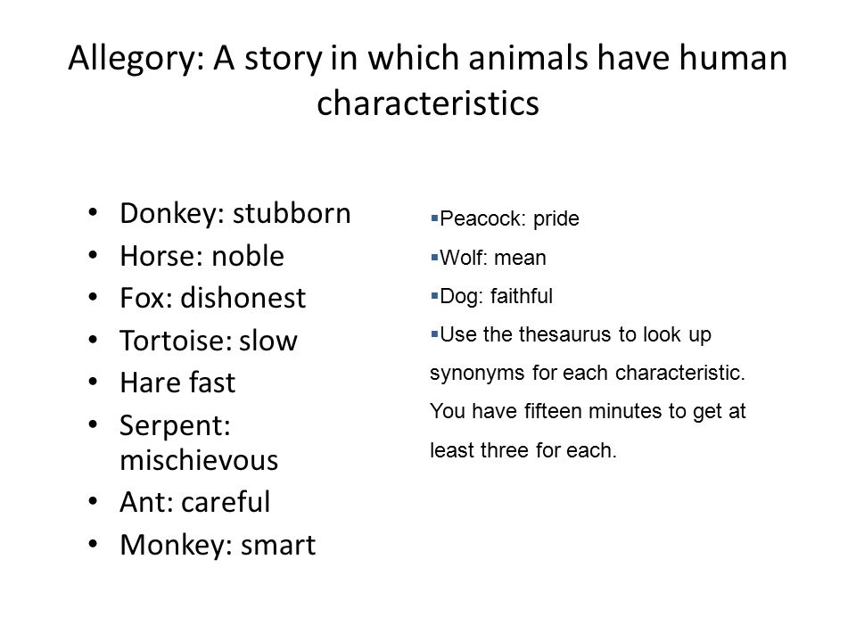 Allegory: A story in which animals have human characteristics Donkey: stubborn Horse: noble Fox: dishonest Tortoise: slow Hare fast Serpent: mischievous Ant: careful Monkey: smart  Peacock: pride  Wolf: mean  Dog: faithful  Use the thesaurus to look up synonyms for each characteristic.