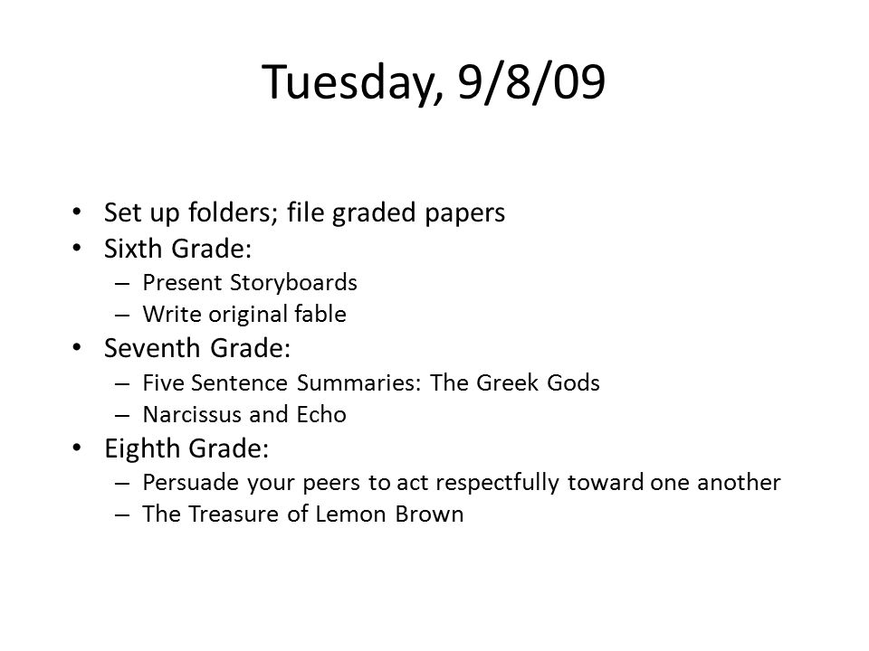 Tuesday, 9/8/09 Set up folders; file graded papers Sixth Grade: – Present Storyboards – Write original fable Seventh Grade: – Five Sentence Summaries: The Greek Gods – Narcissus and Echo Eighth Grade: – Persuade your peers to act respectfully toward one another – The Treasure of Lemon Brown