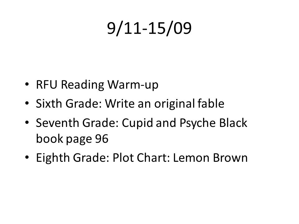 9/11-15/09 RFU Reading Warm-up Sixth Grade: Write an original fable Seventh Grade: Cupid and Psyche Black book page 96 Eighth Grade: Plot Chart: Lemon Brown