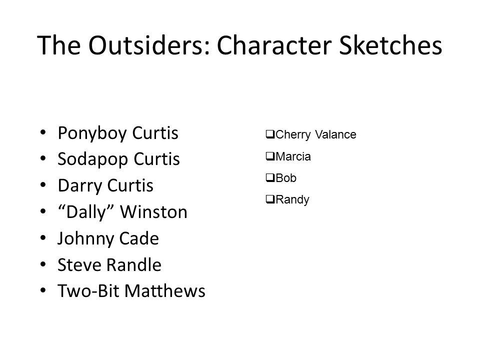 The Outsiders: Character Sketches Ponyboy Curtis Sodapop Curtis Darry Curtis Dally Winston Johnny Cade Steve Randle Two-Bit Matthews  Cherry Valance  Marcia  Bob  Randy