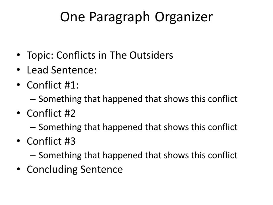 One Paragraph Organizer Topic: Conflicts in The Outsiders Lead Sentence: Conflict #1: – Something that happened that shows this conflict Conflict #2 – Something that happened that shows this conflict Conflict #3 – Something that happened that shows this conflict Concluding Sentence