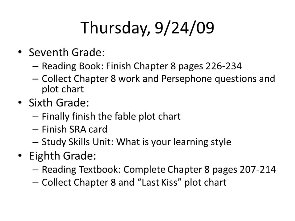 Thursday, 9/24/09 Seventh Grade: – Reading Book: Finish Chapter 8 pages 226-234 – Collect Chapter 8 work and Persephone questions and plot chart Sixth Grade: – Finally finish the fable plot chart – Finish SRA card – Study Skills Unit: What is your learning style Eighth Grade: – Reading Textbook: Complete Chapter 8 pages 207-214 – Collect Chapter 8 and Last Kiss plot chart