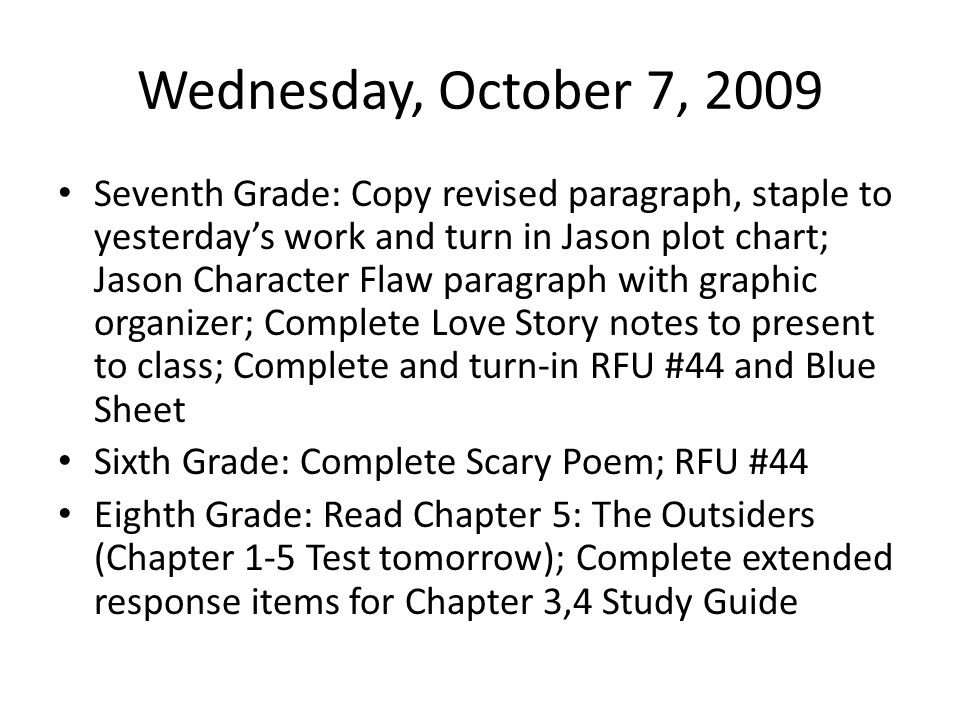 Wednesday, October 7, 2009 Seventh Grade: Copy revised paragraph, staple to yesterday's work and turn in Jason plot chart; Jason Character Flaw paragraph with graphic organizer; Complete Love Story notes to present to class; Complete and turn-in RFU #44 and Blue Sheet Sixth Grade: Complete Scary Poem; RFU #44 Eighth Grade: Read Chapter 5: The Outsiders (Chapter 1-5 Test tomorrow); Complete extended response items for Chapter 3,4 Study Guide