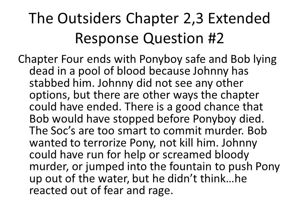 The Outsiders Chapter 2,3 Extended Response Question #2 Chapter Four ends with Ponyboy safe and Bob lying dead in a pool of blood because Johnny has stabbed him.