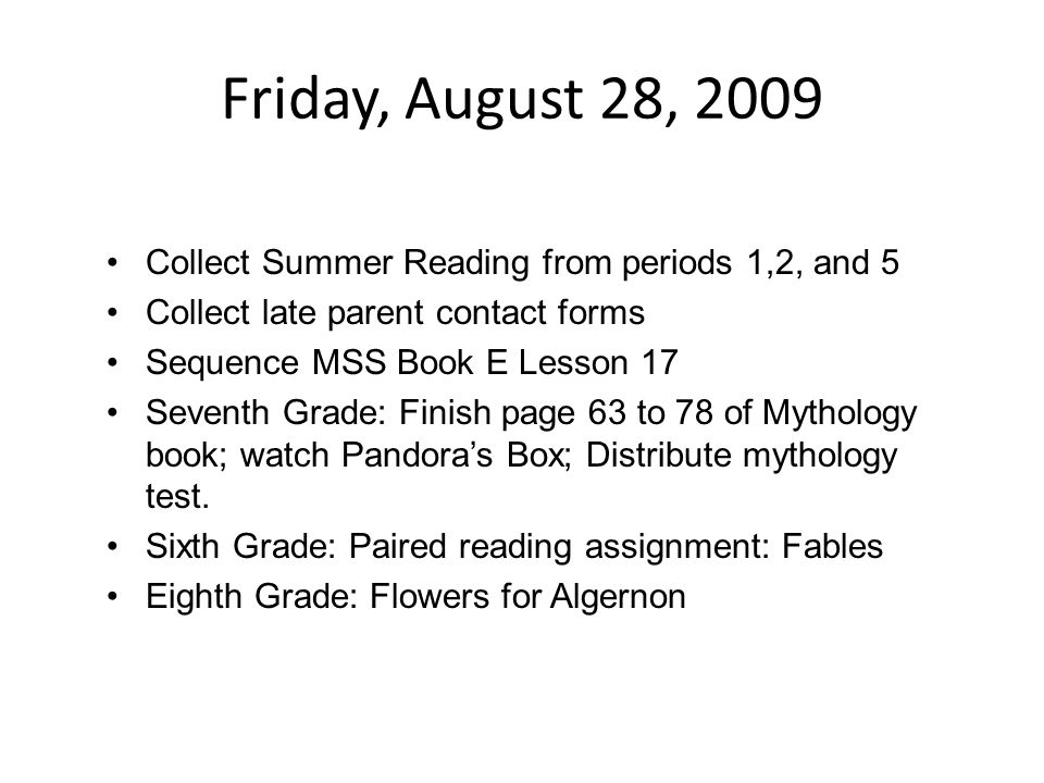 Monday, August 31, 2009 Chores: –Collect Summer Reading from periods 1,2, and 5 absent students; –Distribute extra dividers to seventh grade; – Collect late parent contact forms Learning: –Sequence MSS Book F Lesson 8 –Seventh Grade: Finish page 63 to 78 of Mythology book; work on page one of mythology test .