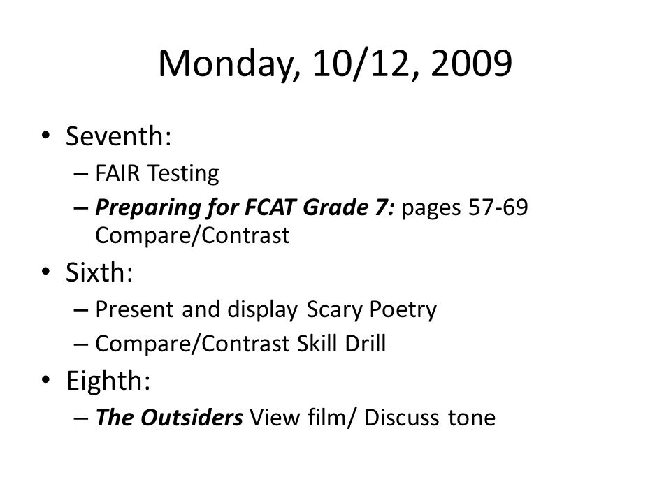 Monday, 10/12, 2009 Seventh: – FAIR Testing – Preparing for FCAT Grade 7: pages 57-69 Compare/Contrast Sixth: – Present and display Scary Poetry – Compare/Contrast Skill Drill Eighth: – The Outsiders View film/ Discuss tone
