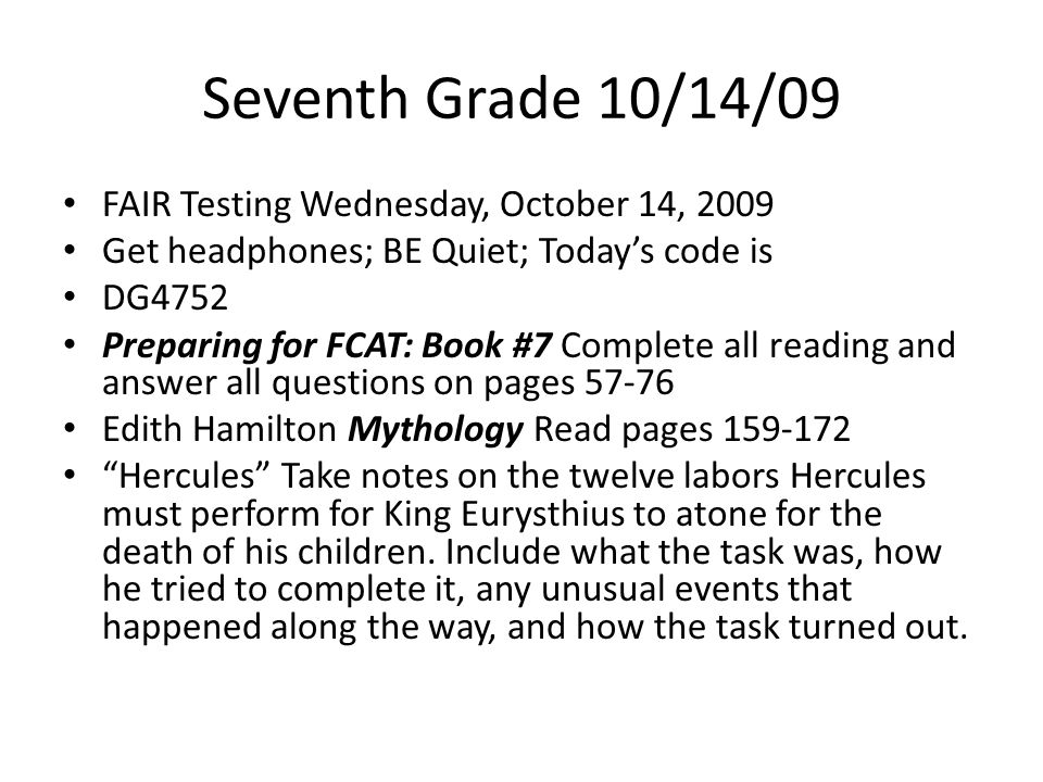 Seventh Grade 10/14/09 FAIR Testing Wednesday, October 14, 2009 Get headphones; BE Quiet; Today's code is DG4752 Preparing for FCAT: Book #7 Complete all reading and answer all questions on pages 57-76 Edith Hamilton Mythology Read pages 159-172 Hercules Take notes on the twelve labors Hercules must perform for King Eurysthius to atone for the death of his children.