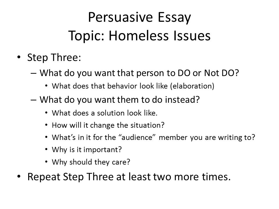 Persuasive Essay Topic: Homeless Issues Step Three: – What do you want that person to DO or Not DO.