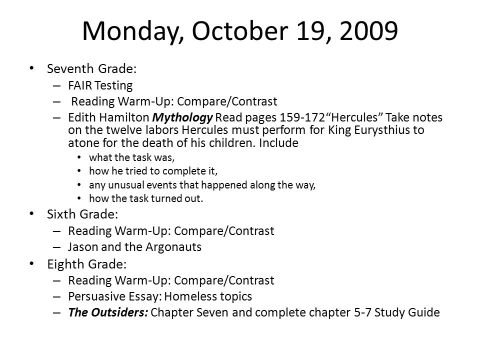 Monday, October 19, 2009 Seventh Grade: – FAIR Testing – Reading Warm-Up: Compare/Contrast – Edith Hamilton Mythology Read pages 159-172 Hercules Take notes on the twelve labors Hercules must perform for King Eurysthius to atone for the death of his children.