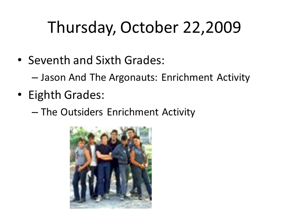 Thursday, October 22,2009 Seventh and Sixth Grades: – Jason And The Argonauts: Enrichment Activity Eighth Grades: – The Outsiders Enrichment Activity