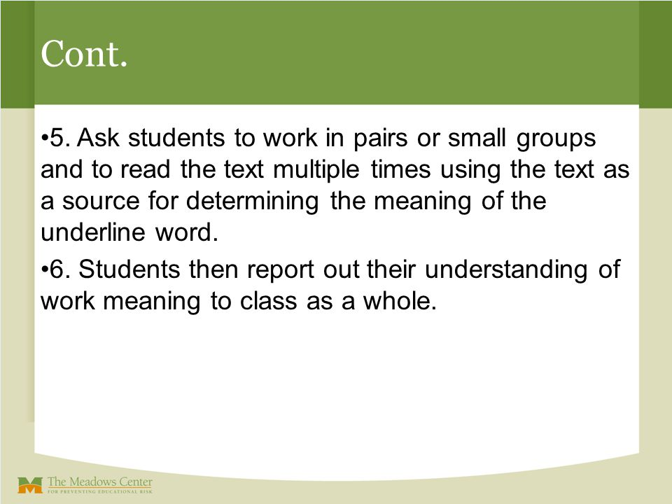 Cont. 5. Ask students to work in pairs or small groups and to read the text multiple times using the text as a source for determining the meaning of t