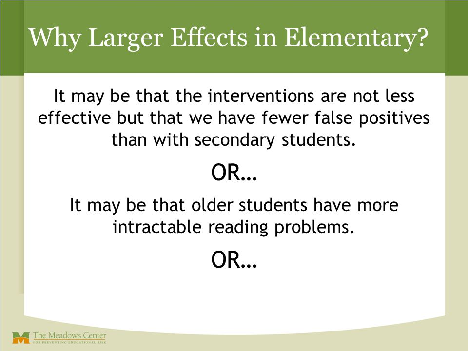 Why Larger Effects in Elementary? It may be that the interventions are not less effective but that we have fewer false positives than with secondary s
