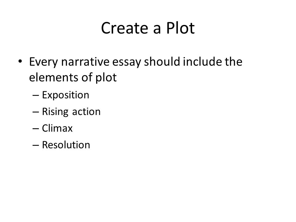 Create a Plot Every narrative essay should include the elements of plot – Exposition – Rising action – Climax – Resolution