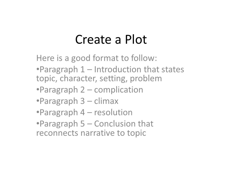 Create a Plot Here is a good format to follow: Paragraph 1 – Introduction that states topic, character, setting, problem Paragraph 2 – complication Pa