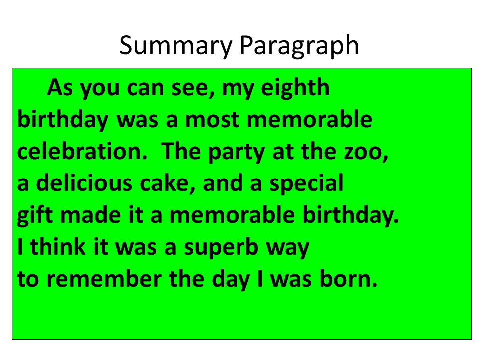 Summary Paragraph As you can see, my eighth birthday was a most memorable celebration. The party at the zoo, a delicious cake, and a special gift made