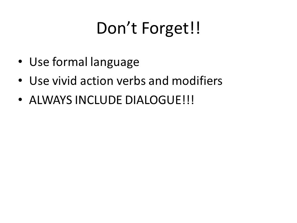 Don't Forget!! Use formal language Use vivid action verbs and modifiers ALWAYS INCLUDE DIALOGUE!!!