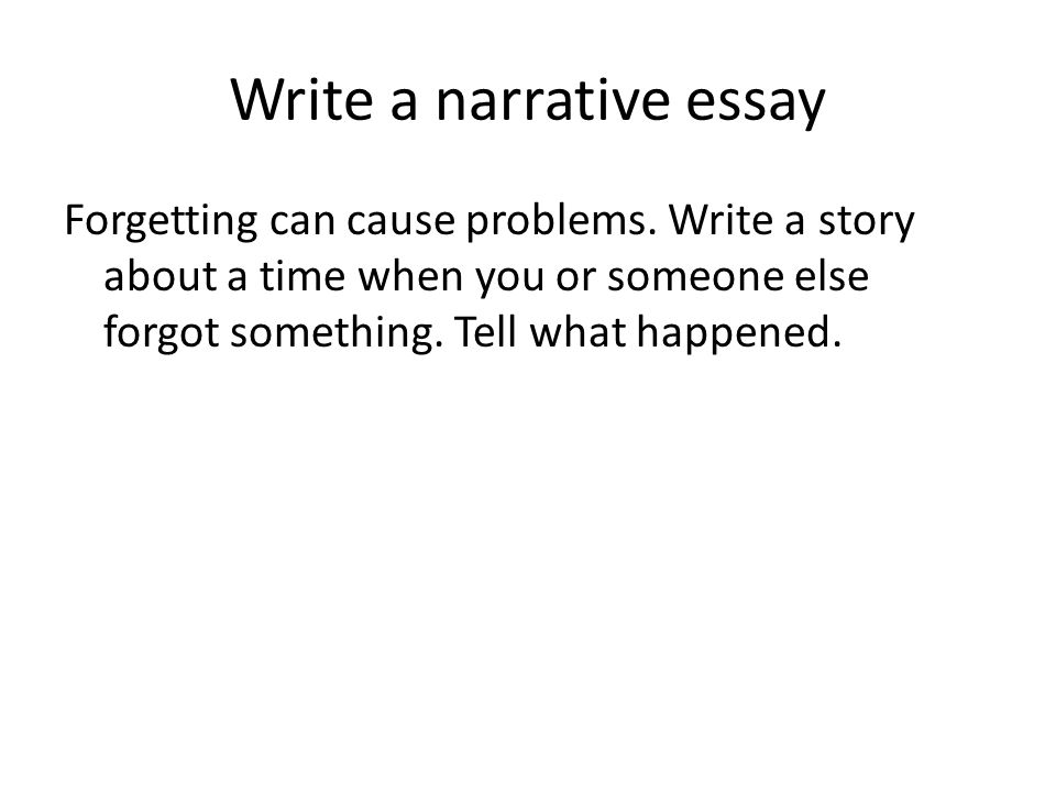 Write a narrative essay Forgetting can cause problems. Write a story about a time when you or someone else forgot something. Tell what happened.